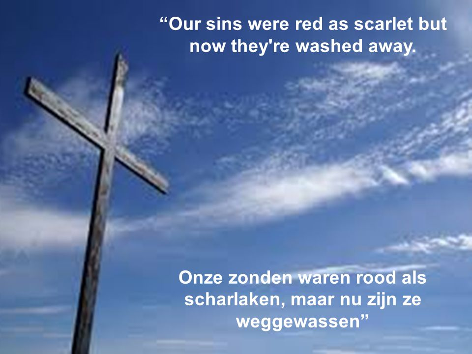 Our sins were red as scarlet but now they re washed away.