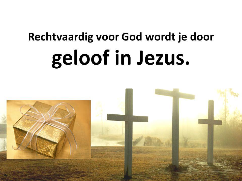Rechtvaardig voor God wordt je door geloof in Jezus.