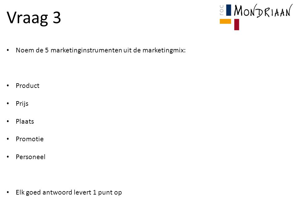 Vraag 3 Noem de 5 marketinginstrumenten uit de marketingmix: Product