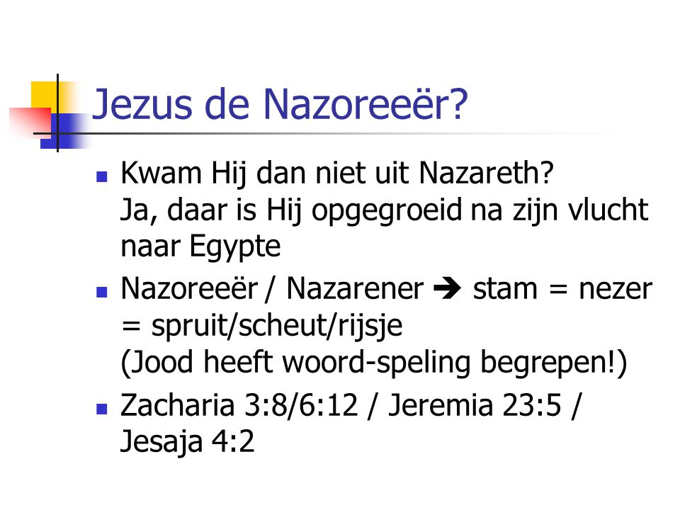 Jezus de Nazoreeër Kwam Hij dan niet uit Nazareth Ja, daar is Hij opgegroeid na zijn vlucht naar Egypte.