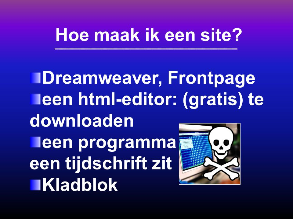 Hoe maak ik een site Dreamweaver, Frontpage. een html-editor: (gratis) te downloaden. een programma dat bij een tijdschrift zit.