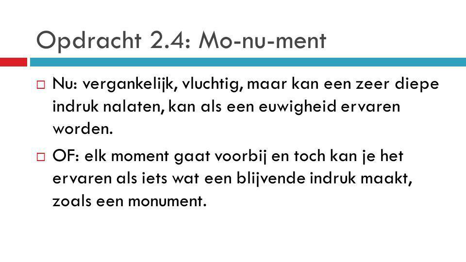 Opdracht 2.4: Mo-nu-ment Nu: vergankelijk, vluchtig, maar kan een zeer diepe indruk nalaten, kan als een euwigheid ervaren worden.