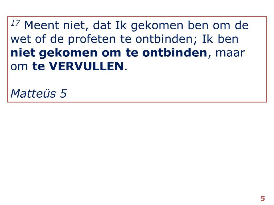 17 Meent niet, dat Ik gekomen ben om de wet of de profeten te ontbinden; Ik ben niet gekomen om te ontbinden, maar om te VERVULLEN.