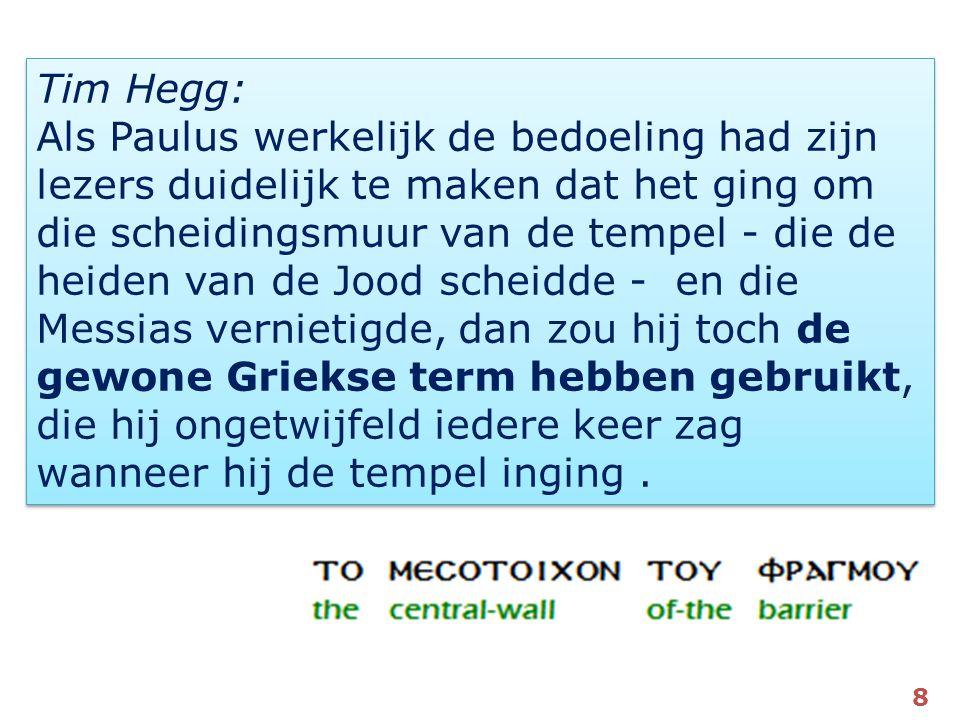 Tim Hegg: Als Paulus werkelijk de bedoeling had zijn lezers duidelijk te maken dat het ging om die scheidingsmuur van de tempel - die de heiden van de Jood scheidde - en die Messias vernietigde, dan zou hij toch de gewone Griekse term hebben gebruikt, die hij ongetwijfeld iedere keer zag wanneer hij de tempel inging .