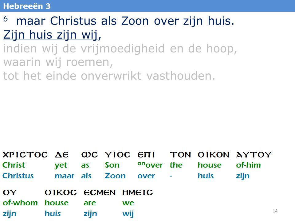 6 maar Christus als Zoon over zijn huis. Zijn huis zijn wij,