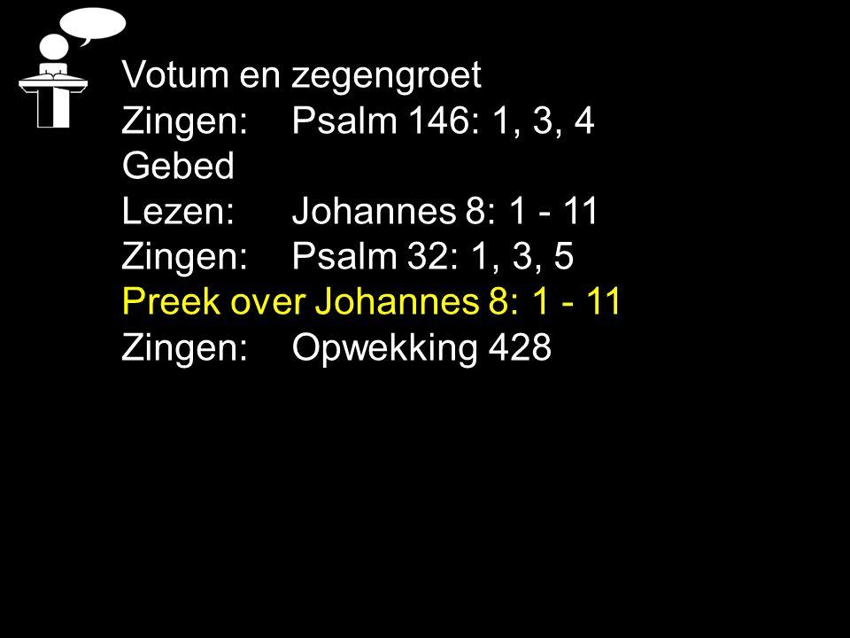 Votum en zegengroet Zingen: Psalm 146: 1, 3, 4. Gebed. Lezen: Johannes 8: 1 - 11. Zingen: Psalm 32: 1, 3, 5.