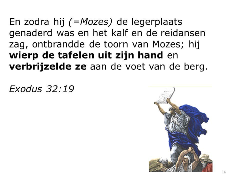 En zodra hij (=Mozes) de legerplaats genaderd was en het kalf en de reidansen zag, ontbrandde de toorn van Mozes; hij wierp de tafelen uit zijn hand en verbrijzelde ze aan de voet van de berg.