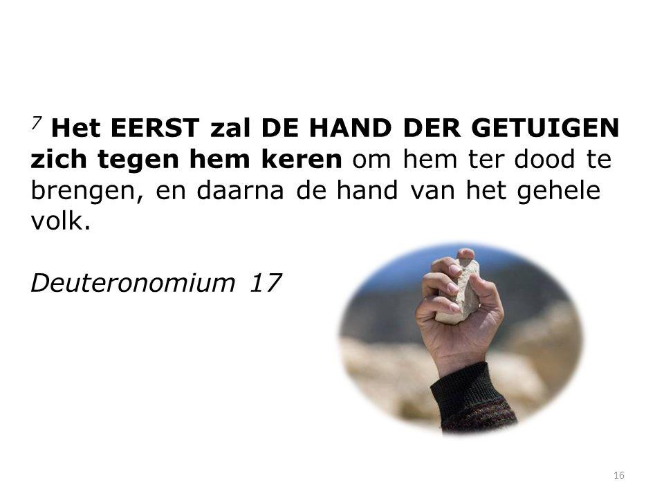 7 Het EERST zal DE HAND DER GETUIGEN zich tegen hem keren om hem ter dood te brengen, en daarna de hand van het gehele volk.