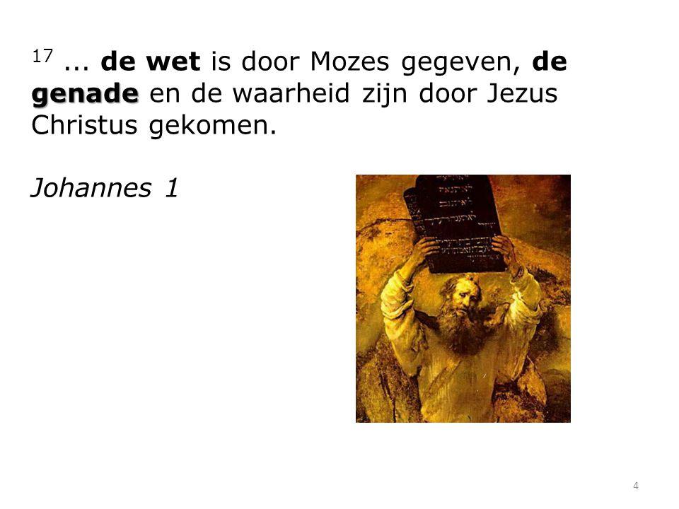 17 ... de wet is door Mozes gegeven, de genade en de waarheid zijn door Jezus Christus gekomen.