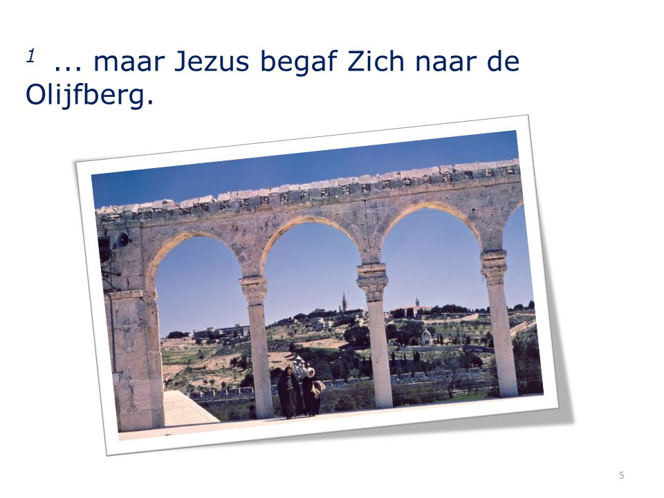 1 ... maar Jezus begaf Zich naar de Olijfberg.