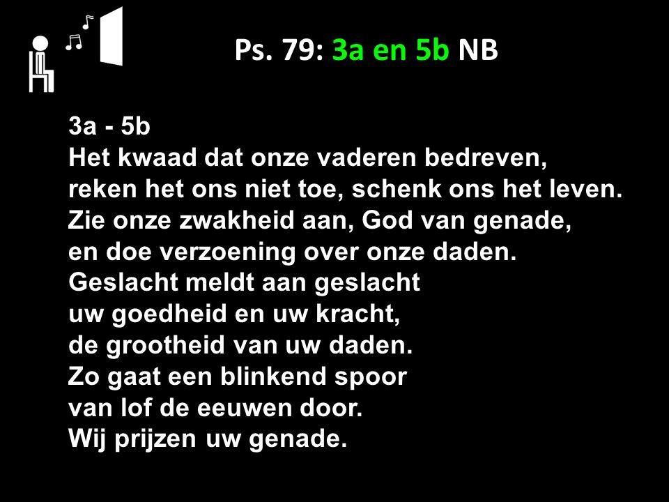 Ps. 79: 3a en 5b NB 3a - 5b Het kwaad dat onze vaderen bedreven,