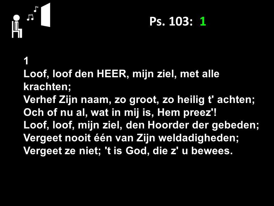 Ps. 103: 1 1 Loof, loof den HEER, mijn ziel, met alle krachten;