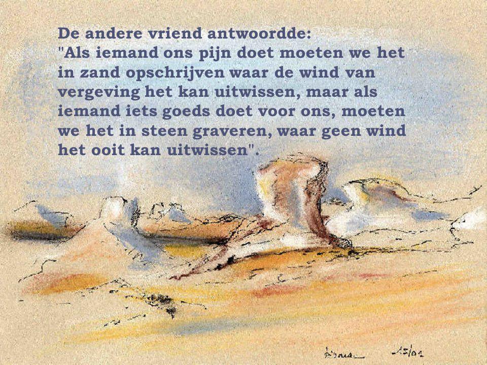 De andere vriend antwoordde: Als iemand ons pijn doet moeten we het in zand opschrijven waar de wind van vergeving het kan uitwissen, maar als iemand iets goeds doet voor ons, moeten we het in steen graveren, waar geen wind het ooit kan uitwissen .
