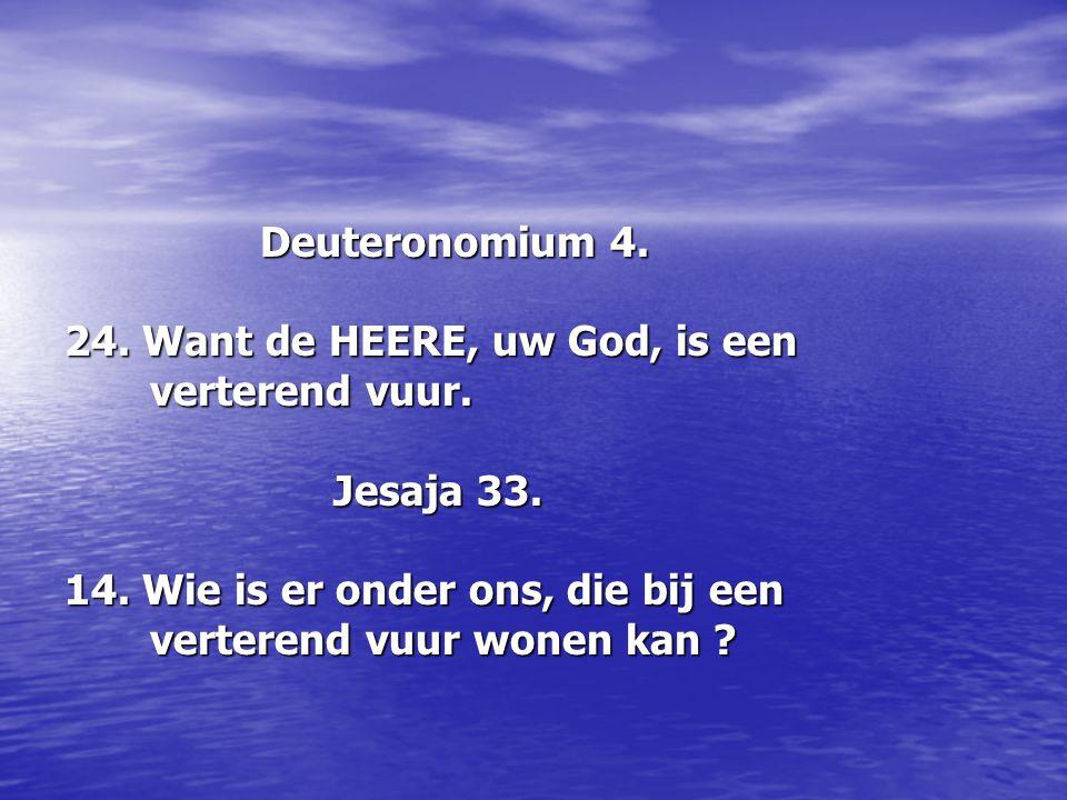 Deuteronomium 4. 24. Want de HEERE, uw God, is een. verterend vuur. Jesaja 33. 14. Wie is er onder ons, die bij een.