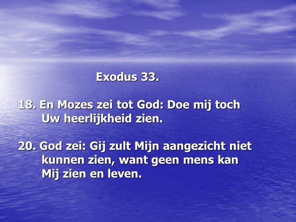 Exodus 33. 18. En Mozes zei tot God: Doe mij toch. Uw heerlijkheid zien. 20. God zei: Gij zult Mijn aangezicht niet.