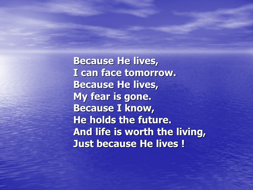 Because He lives, I can face tomorrow. My fear is gone. Because I know, He holds the future. And life is worth the living,