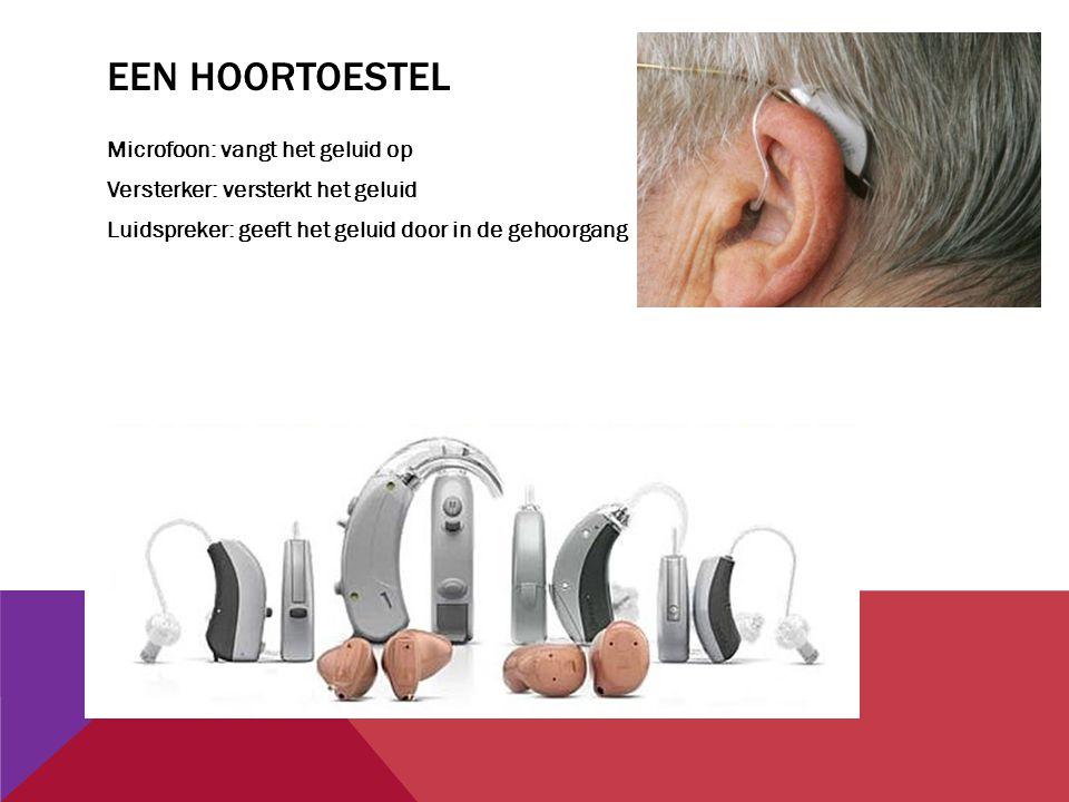 Een hoortoestel Microfoon: vangt het geluid op Versterker: versterkt het geluid Luidspreker: geeft het geluid door in de gehoorgang