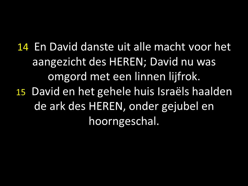 14 En David danste uit alle macht voor het aangezicht des HEREN; David nu was omgord met een linnen lijfrok.