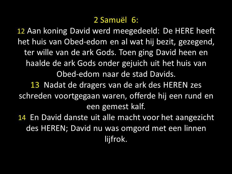 2 Samuël 6: 12 Aan koning David werd meegedeeld: De HERE heeft het huis van Obed-edom en al wat hij bezit, gezegend, ter wille van de ark Gods.