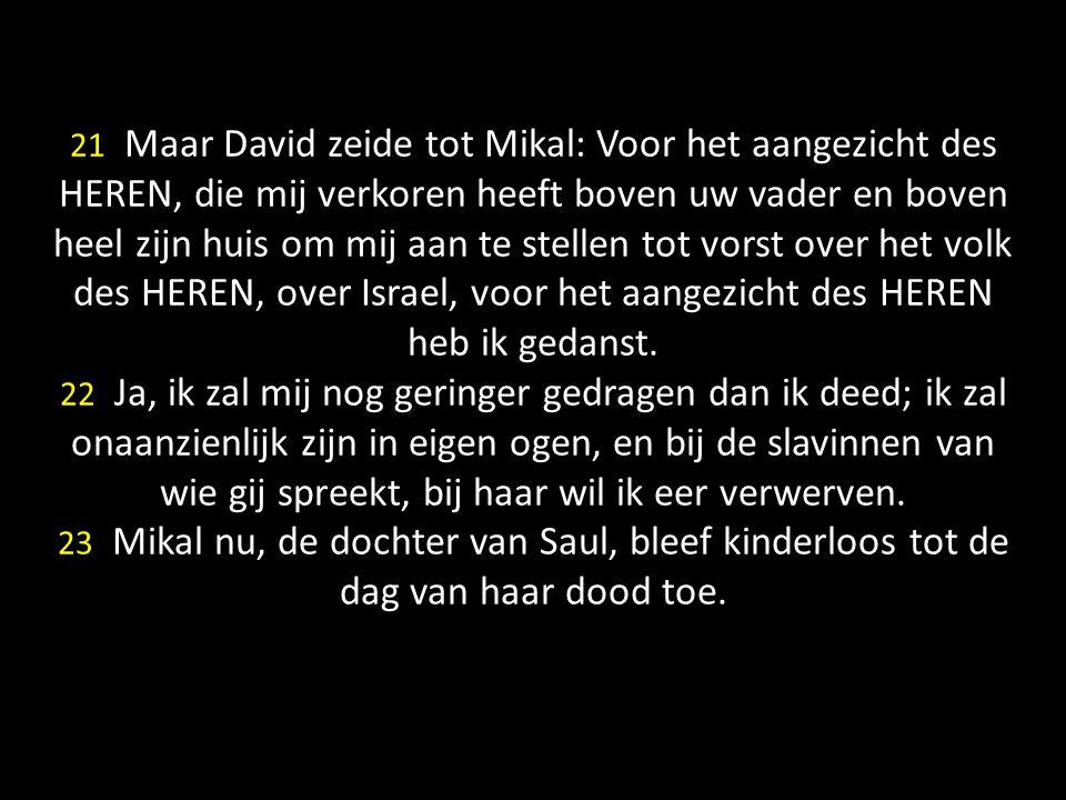 21 Maar David zeide tot Mikal: Voor het aangezicht des HEREN, die mij verkoren heeft boven uw vader en boven heel zijn huis om mij aan te stellen tot vorst over het volk des HEREN, over Israel, voor het aangezicht des HEREN heb ik gedanst.