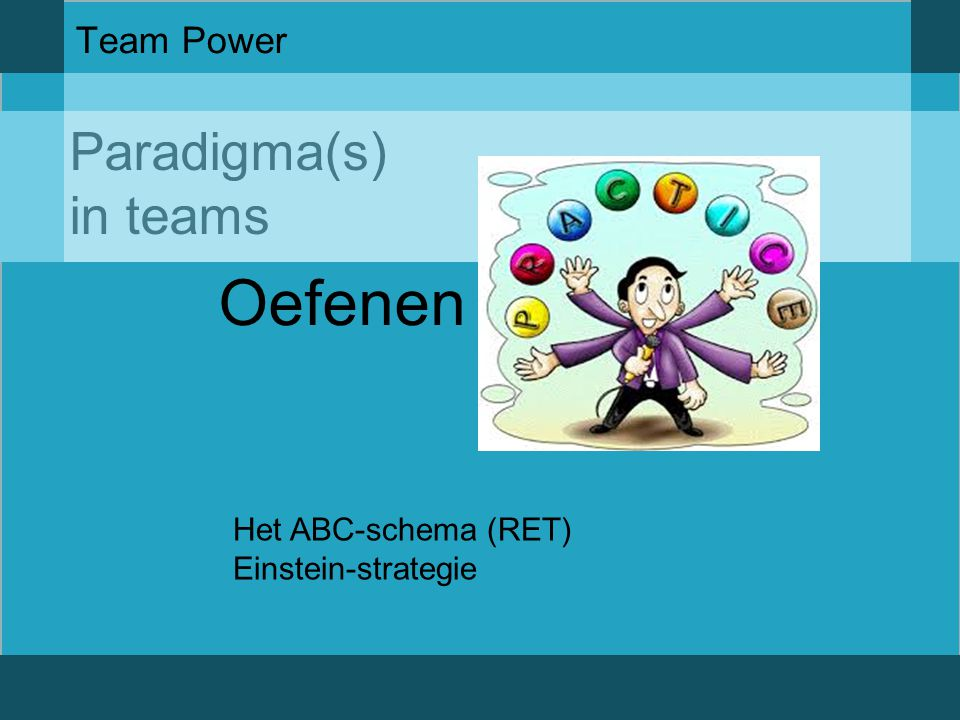 Oefenen Paradigma(s) in teams Team Power Het ABC-schema (RET)