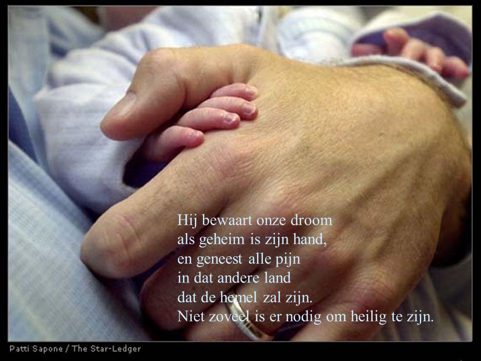 Hij bewaart onze droom als geheim is zijn hand, en geneest alle pijn in dat andere land dat de hemel zal zijn.