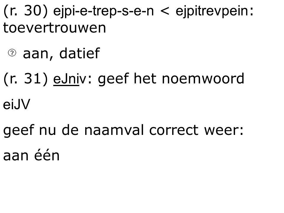(r. 30) ejpi-e-trep-s-e-n < ejpitrevpein: toevertrouwen