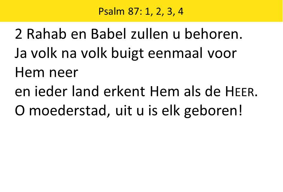 2 Rahab en Babel zullen u behoren. Ja volk na volk buigt eenmaal voor