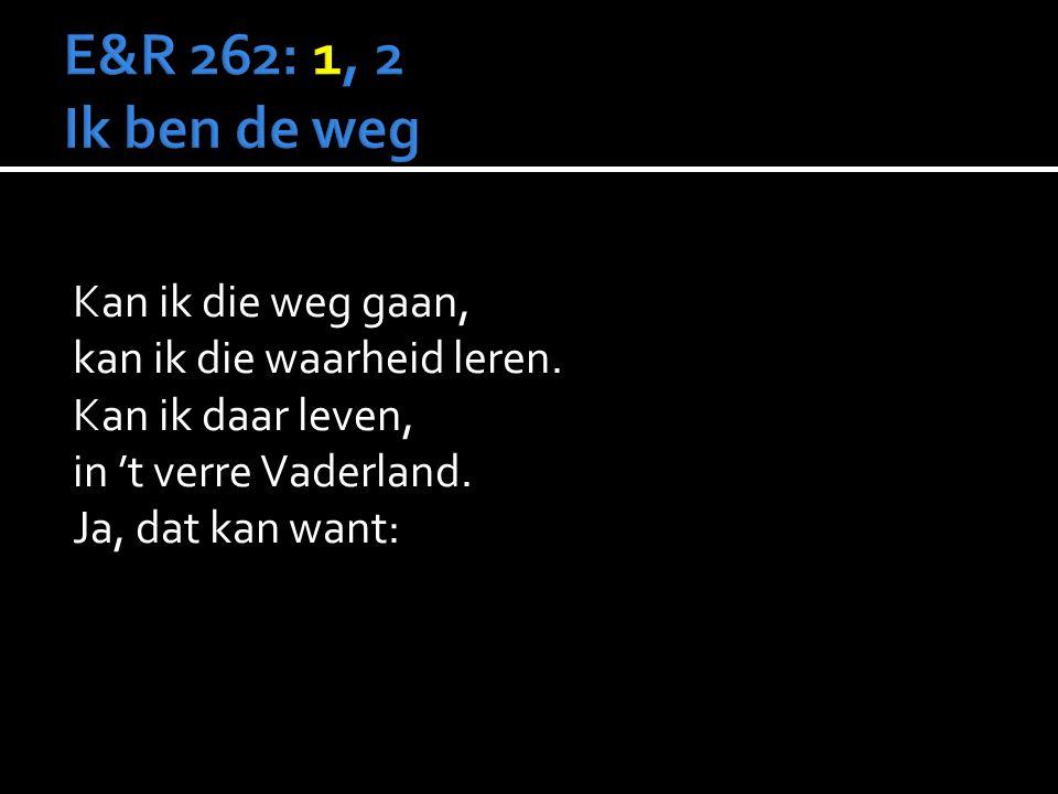 E&R 262: 1, 2 Ik ben de weg Kan ik die weg gaan, kan ik die waarheid leren.