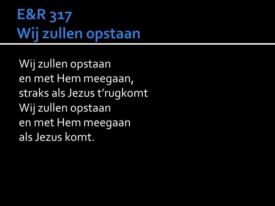 E&R 317 Wij zullen opstaan Wij zullen opstaan en met Hem meegaan, straks als Jezus t'rugkomt en met Hem meegaan als Jezus komt.
