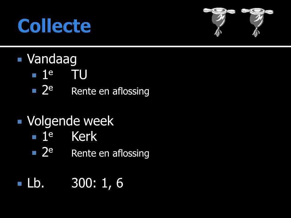 Collecte Vandaag 1e TU 2e Rente en aflossing Volgende week 1e Kerk