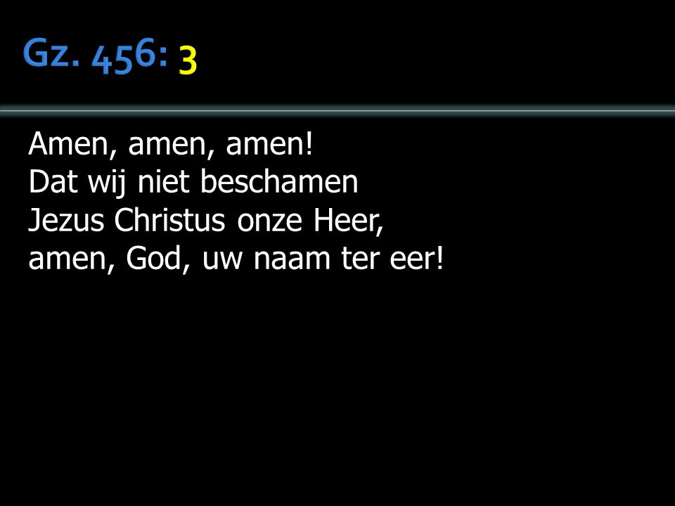 Gz. 456: 3 Amen, amen, amen! Dat wij niet beschamen