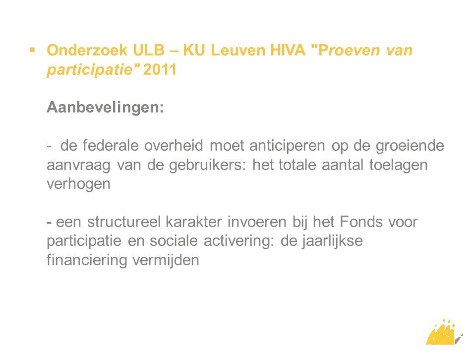 Onderzoek ULB – KU Leuven HIVA Proeven van participatie 2011 Aanbevelingen: - de federale overheid moet anticiperen op de groeiende aanvraag van de gebruikers: het totale aantal toelagen verhogen - een structureel karakter invoeren bij het Fonds voor participatie en sociale activering: de jaarlijkse financiering vermijden