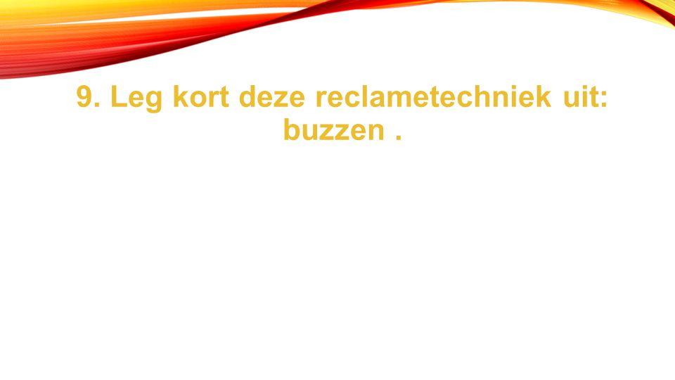 9. Leg kort deze reclametechniek uit: buzzen .