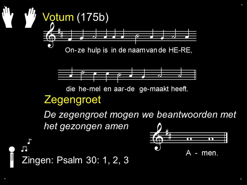 . . Votum (175b) Zegengroet. De zegengroet mogen we beantwoorden met het gezongen amen. Zingen: Psalm 30: 1, 2, 3.