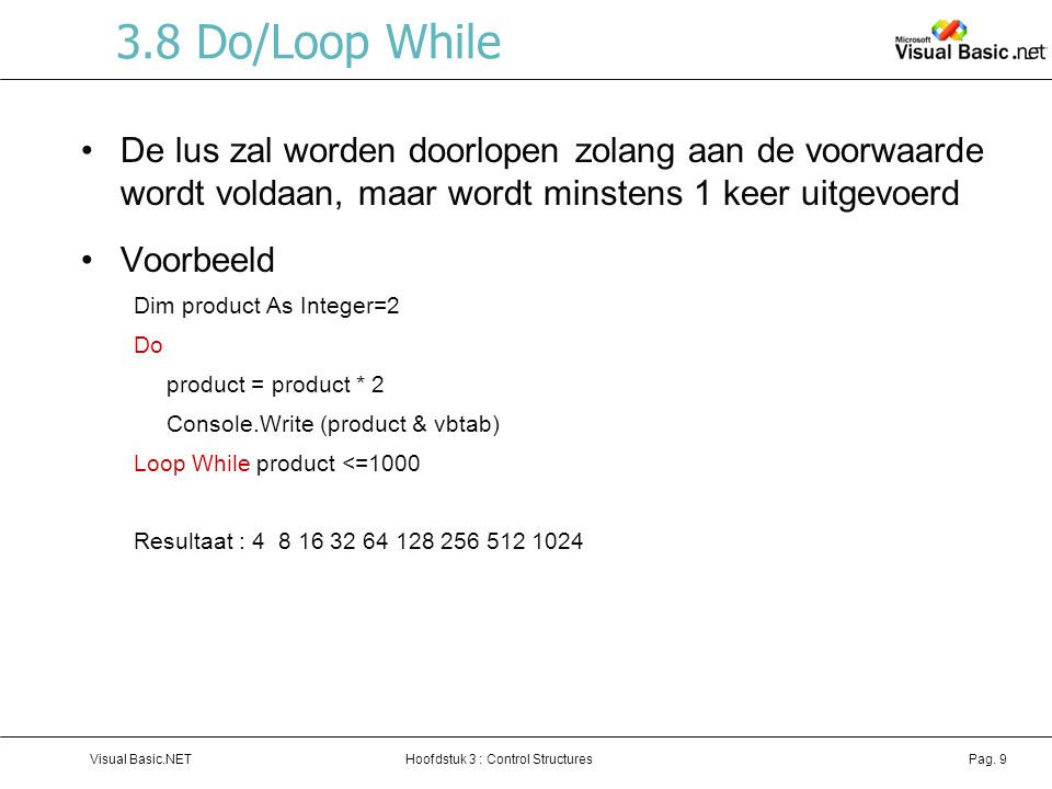 3.8 Do/Loop While De lus zal worden doorlopen zolang aan de voorwaarde wordt voldaan, maar wordt minstens 1 keer uitgevoerd.