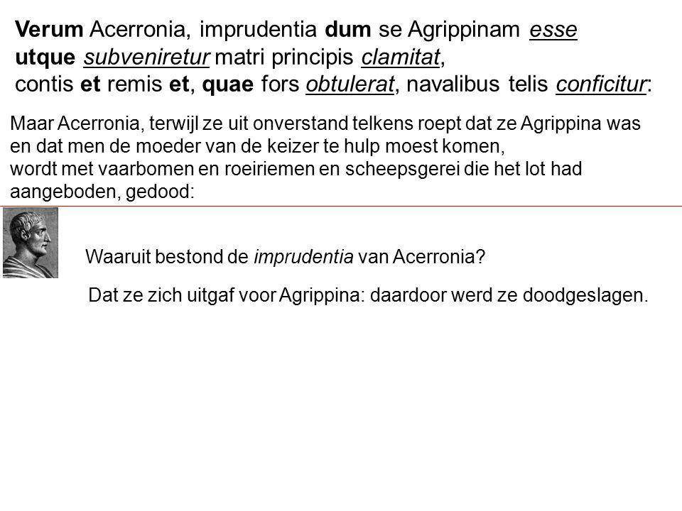 Verum Acerronia, imprudentia dum se Agrippinam esse