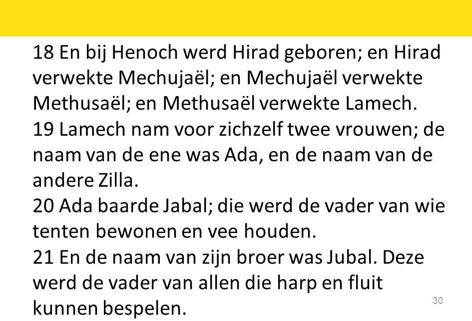 18 En bij Henoch werd Hirad geboren; en Hirad verwekte Mechujaël; en Mechujaël verwekte Methusaël; en Methusaël verwekte Lamech.