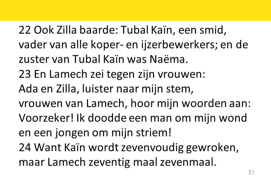 22 Ook Zilla baarde: Tubal Kaïn, een smid, vader van alle koper- en ijzerbewerkers; en de zuster van Tubal Kaïn was Naëma.