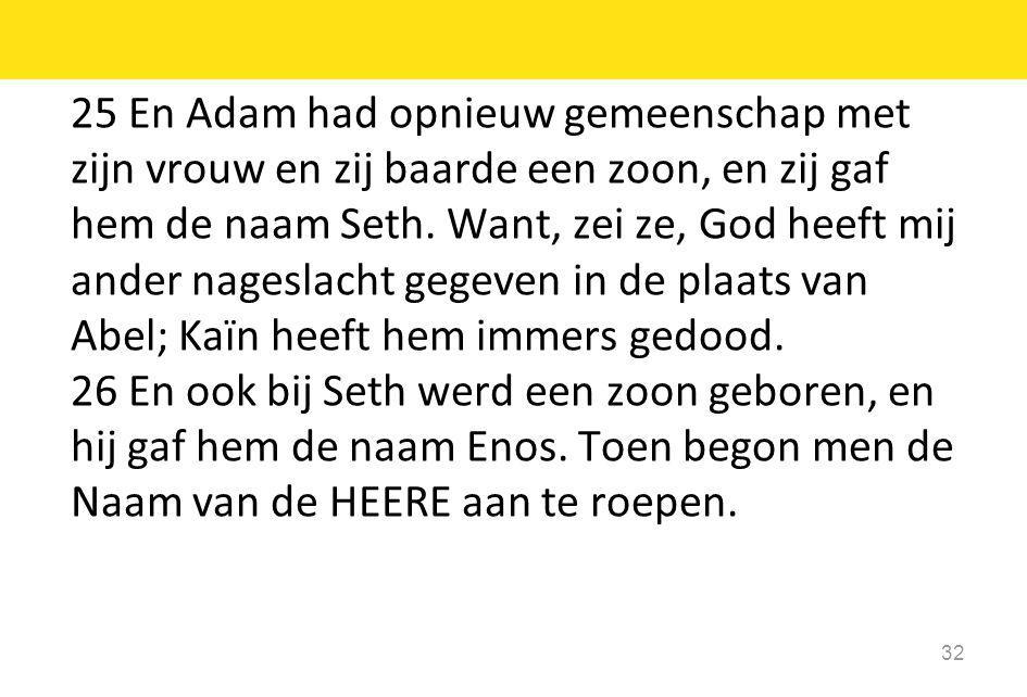 25 En Adam had opnieuw gemeenschap met zijn vrouw en zij baarde een zoon, en zij gaf hem de naam Seth.