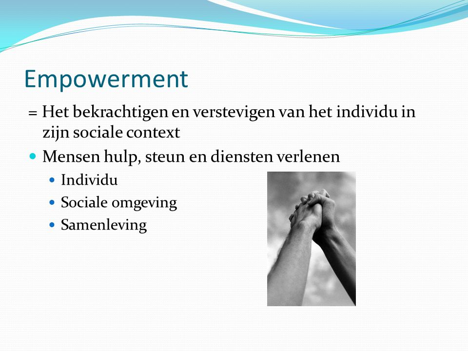 Empowerment = Het bekrachtigen en verstevigen van het individu in zijn sociale context. Mensen hulp, steun en diensten verlenen.