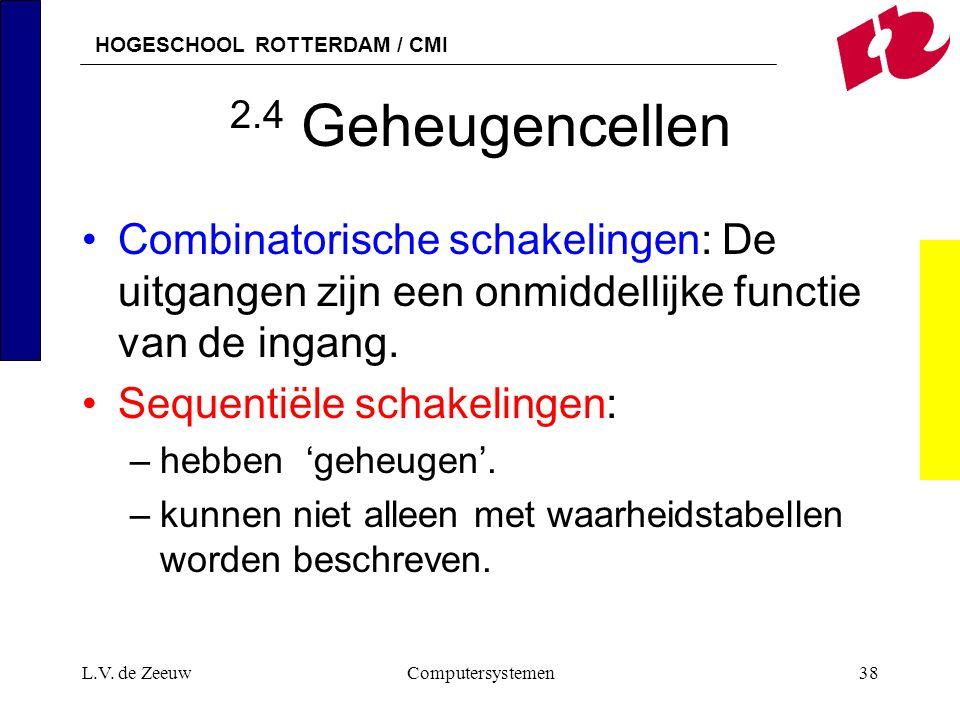 2.4 Geheugencellen Combinatorische schakelingen: De uitgangen zijn een onmiddellijke functie van de ingang.