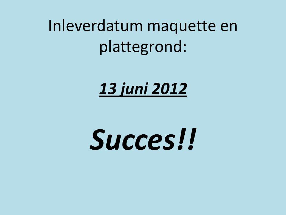 Inleverdatum maquette en plattegrond: 13 juni 2012 Succes!!