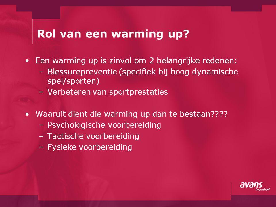 Rol van een warming up Een warming up is zinvol om 2 belangrijke redenen: Blessurepreventie (specifiek bij hoog dynamische spel/sporten)