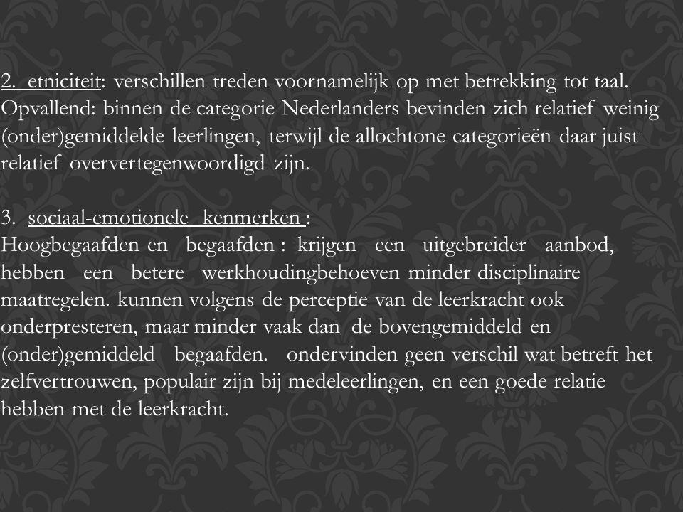 2. etniciteit: verschillen treden voornamelijk op met betrekking tot taal. Opvallend: binnen de categorie Nederlanders bevinden zich relatief weinig (onder)gemiddelde leerlingen, terwijl de allochtone categorieën daar juist relatief oververtegenwoordigd zijn.