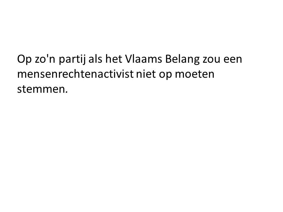 Op zo n partij als het Vlaams Belang zou een mensenrechtenactivist niet op moeten stemmen.