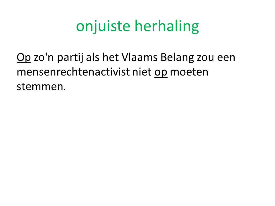 onjuiste herhaling Op zo n partij als het Vlaams Belang zou een mensenrechtenactivist niet op moeten stemmen.