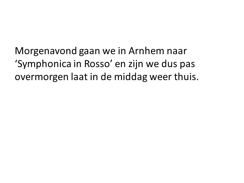 Morgenavond gaan we in Arnhem naar 'Symphonica in Rosso' en zijn we dus pas overmorgen laat in de middag weer thuis.