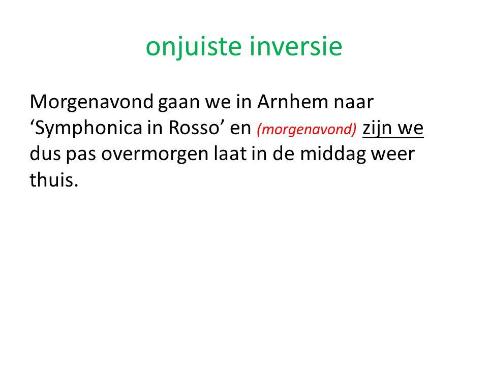 onjuiste inversie Morgenavond gaan we in Arnhem naar 'Symphonica in Rosso' en (morgenavond) zijn we dus pas overmorgen laat in de middag weer thuis.