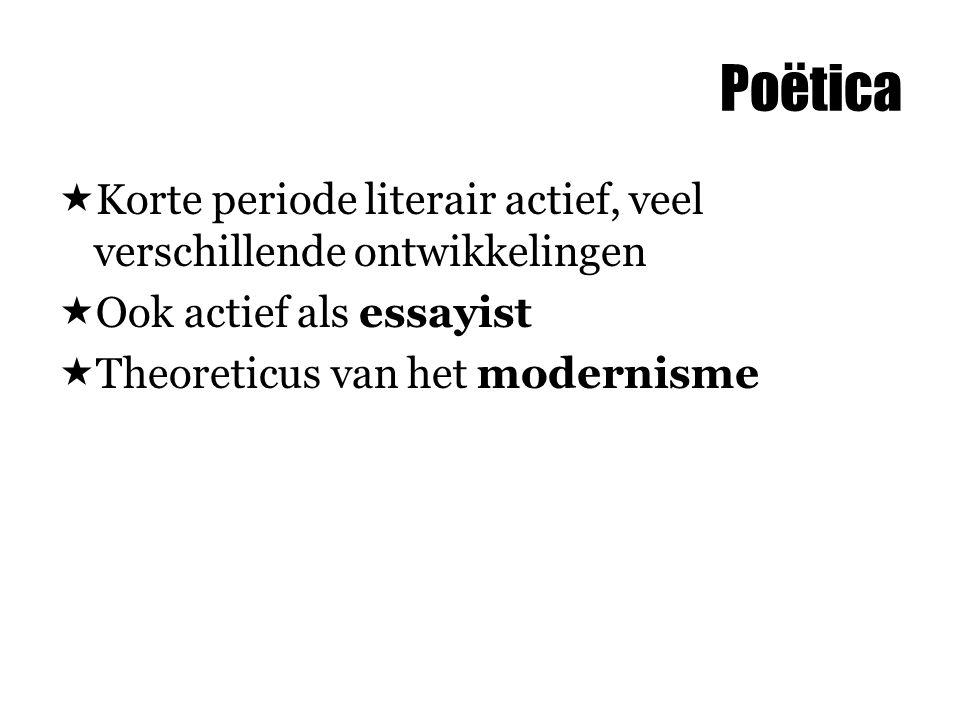 Poëtica Korte periode literair actief, veel verschillende ontwikkelingen. Ook actief als essayist.